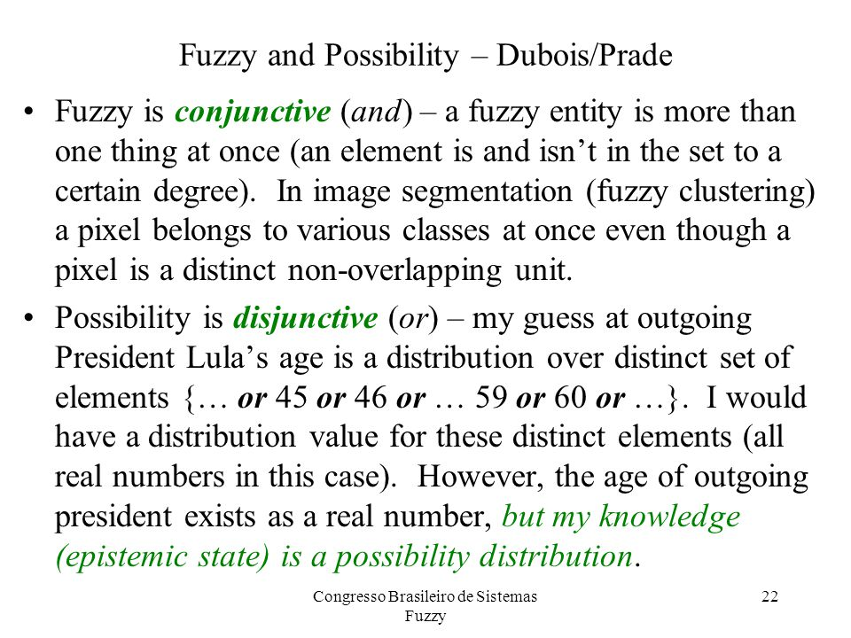 Fuzzy and Possibility – Dubois/Prade Fuzzy is conjunctive (and) – a fuzzy entity is more than one thing at once (an element is and isn't in the set to a certain degree).