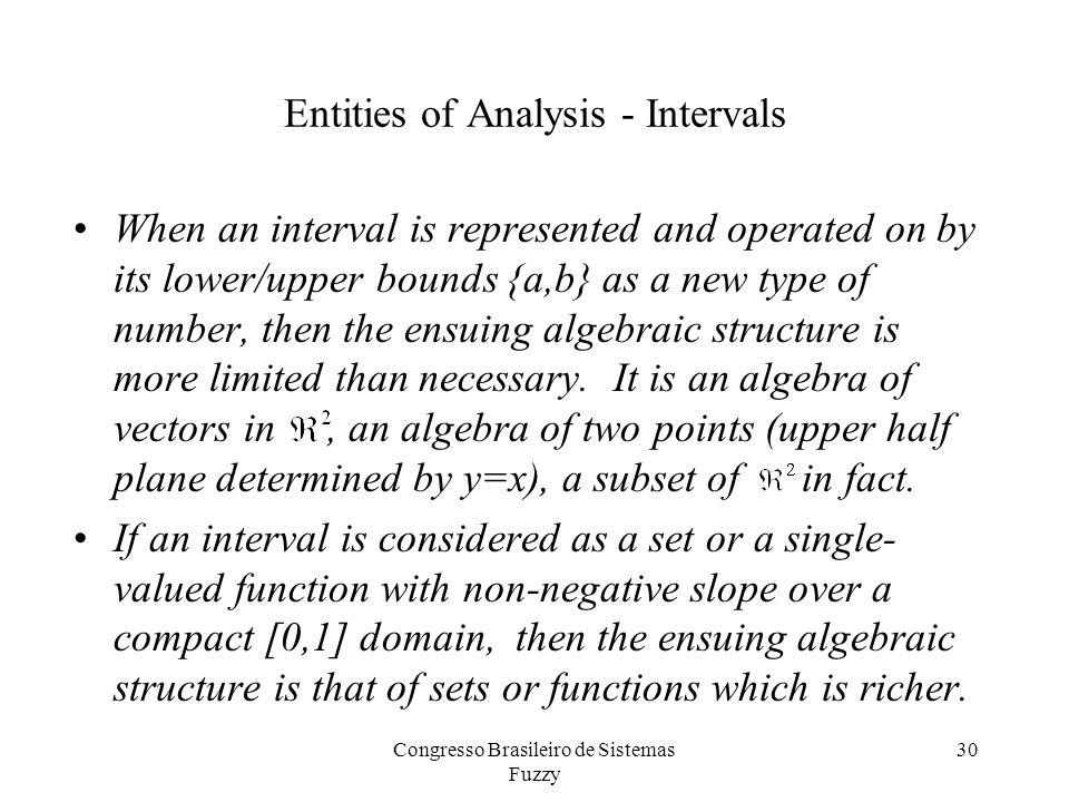 Entities of Analysis - Intervals When an interval is represented and operated on by its lower/upper bounds {a,b} as a new type of number, then the ensuing algebraic structure is more limited than necessary.