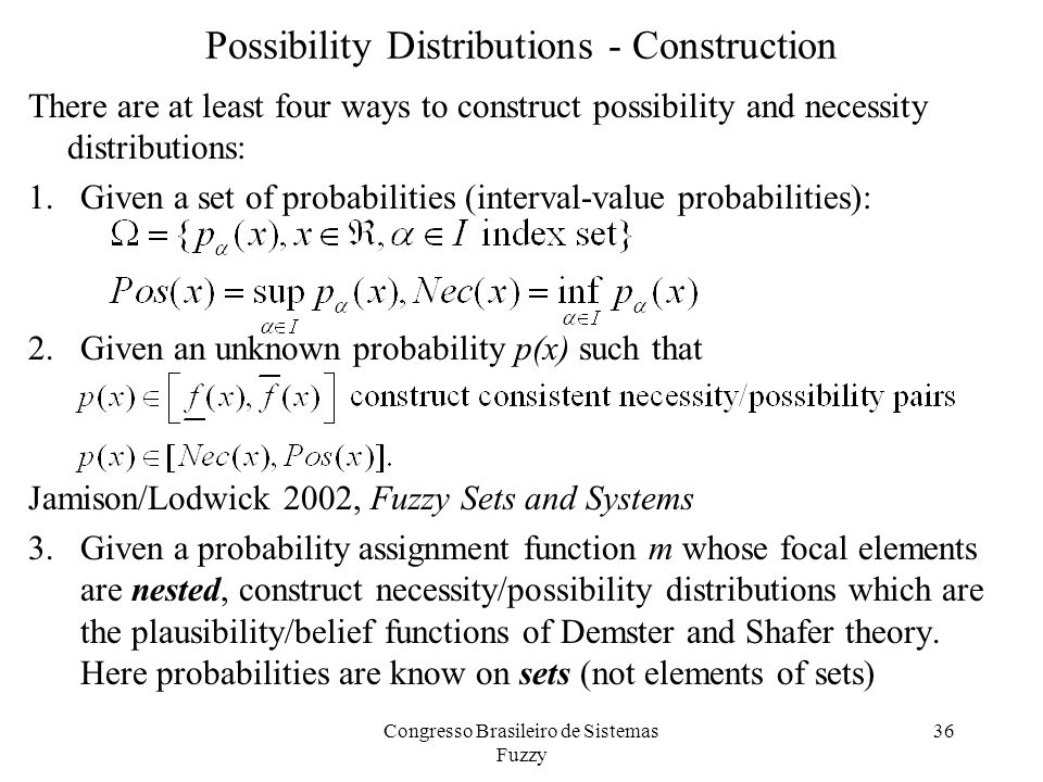 Possibility Distributions - Construction There are at least four ways to construct possibility and necessity distributions: 1.Given a set of probabilities (interval-value probabilities): 2.Given an unknown probability p(x) such that Jamison/Lodwick 2002, Fuzzy Sets and Systems 3.Given a probability assignment function m whose focal elements are nested, construct necessity/possibility distributions which are the plausibility/belief functions of Demster and Shafer theory.