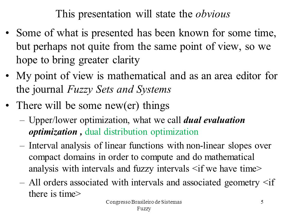 This presentation will state the obvious Some of what is presented has been known for some time, but perhaps not quite from the same point of view, so we hope to bring greater clarity My point of view is mathematical and as an area editor for the journal Fuzzy Sets and Systems There will be some new(er) things –Upper/lower optimization, what we call dual evaluation optimization, dual distribution optimization –Interval analysis of linear functions with non-linear slopes over compact domains in order to compute and do mathematical analysis with intervals and fuzzy intervals –All orders associated with intervals and associated geometry Congresso Brasileiro de Sistemas Fuzzy 5