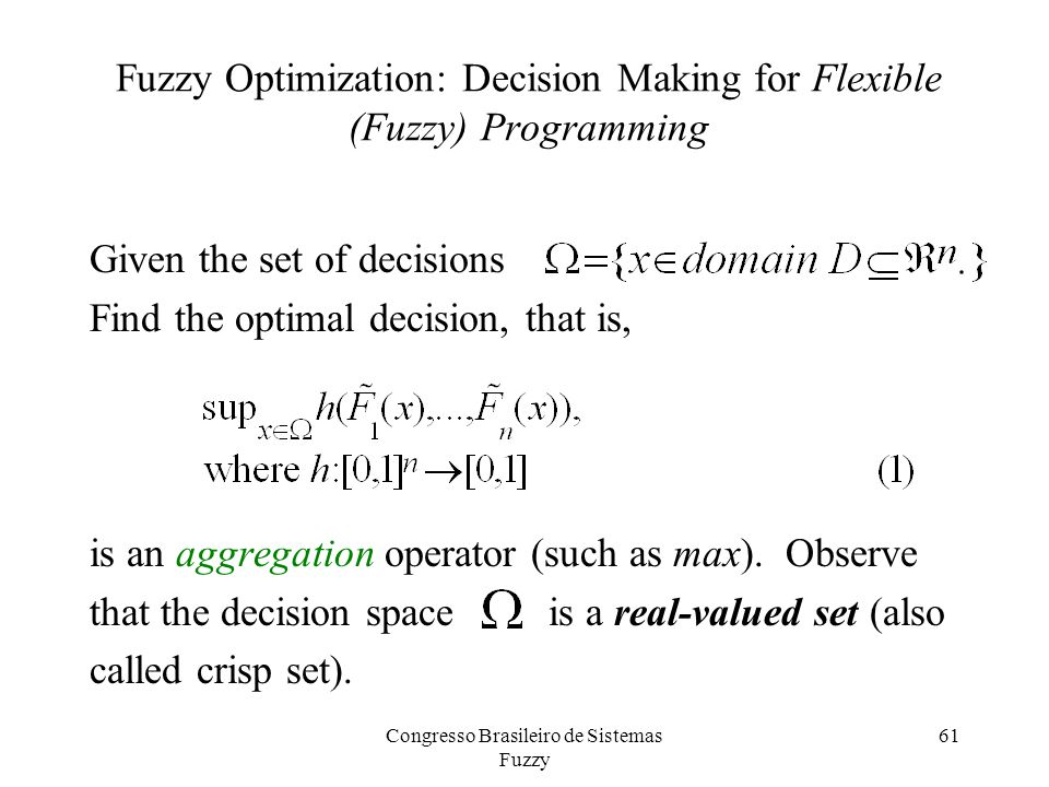 61 Fuzzy Optimization: Decision Making for Flexible (Fuzzy) Programming Given the set of decisions Find the optimal decision, that is, is an aggregation operator (such as max).