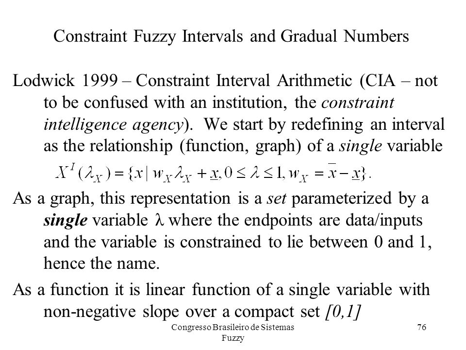 76 Constraint Fuzzy Intervals and Gradual Numbers Lodwick 1999 – Constraint Interval Arithmetic (CIA – not to be confused with an institution, the constraint intelligence agency).