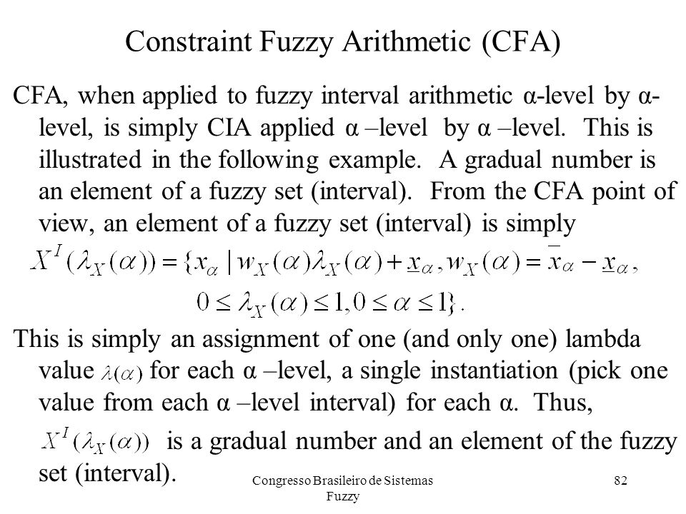82 Constraint Fuzzy Arithmetic (CFA) CFA, when applied to fuzzy interval arithmetic α-level by α- level, is simply CIA applied α –level by α –level.