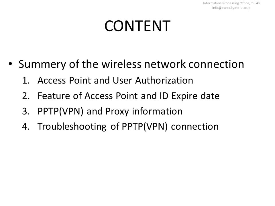 Information Processing Office, CSEAS info@cseas.kyoto-u.ac.jp CONTENT Summery of the wireless network connection 1.Access Point and User Authorization
