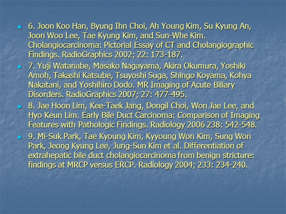 6. Joon Koo Han, Byung Ihn Choi, Ah Young Kim, Su Kyung An, Joon Woo Lee, Tae Kyung Kim, and Sun-Whe Kim. Cholangiocarcinoma: Pictorial Essay of CT an
