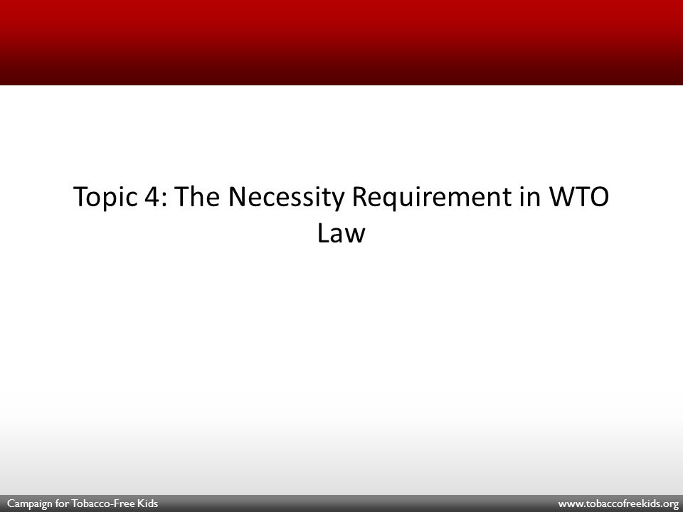 Campaign for Tobacco-Free Kids www.tobaccofreekids.org Topic 4: The Necessity Requirement in WTO Law