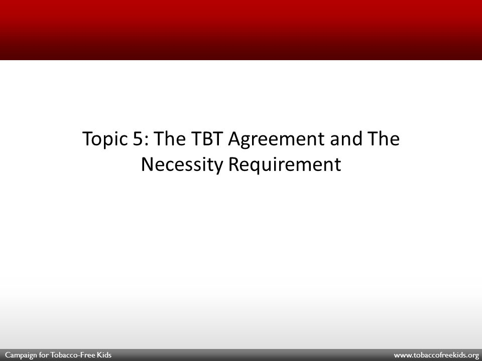 Campaign for Tobacco-Free Kids www.tobaccofreekids.org Topic 5: The TBT Agreement and The Necessity Requirement