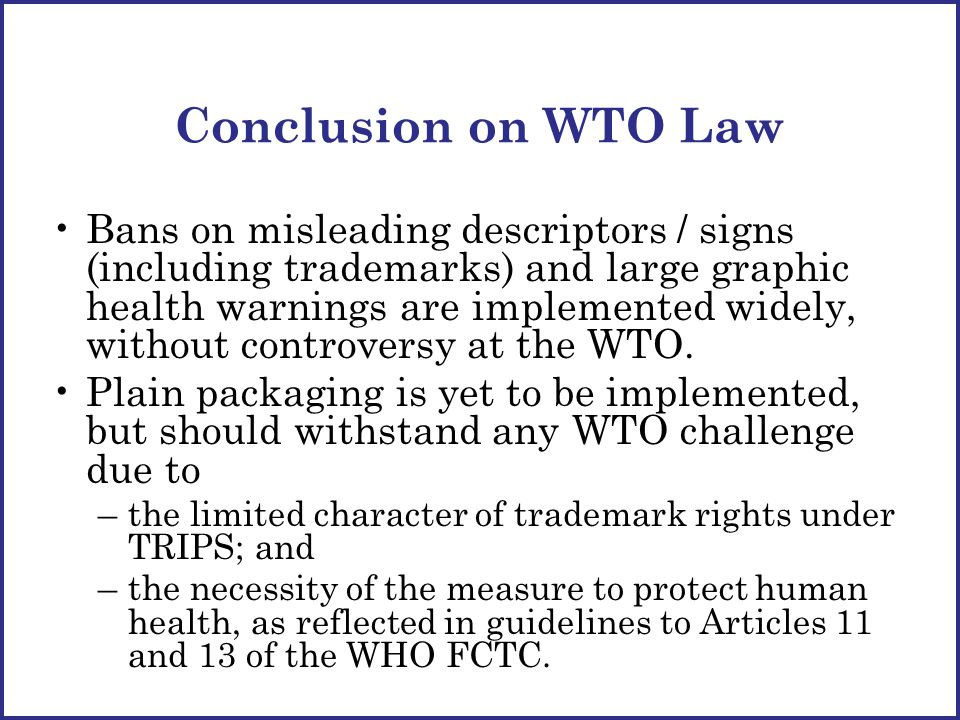 Conclusion on WTO Law Bans on misleading descriptors / signs (including trademarks) and large graphic health warnings are implemented widely, without controversy at the WTO.