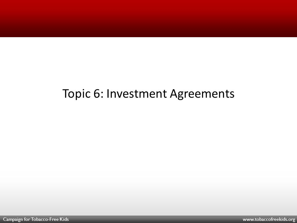 Campaign for Tobacco-Free Kids www.tobaccofreekids.org Topic 6: Investment Agreements