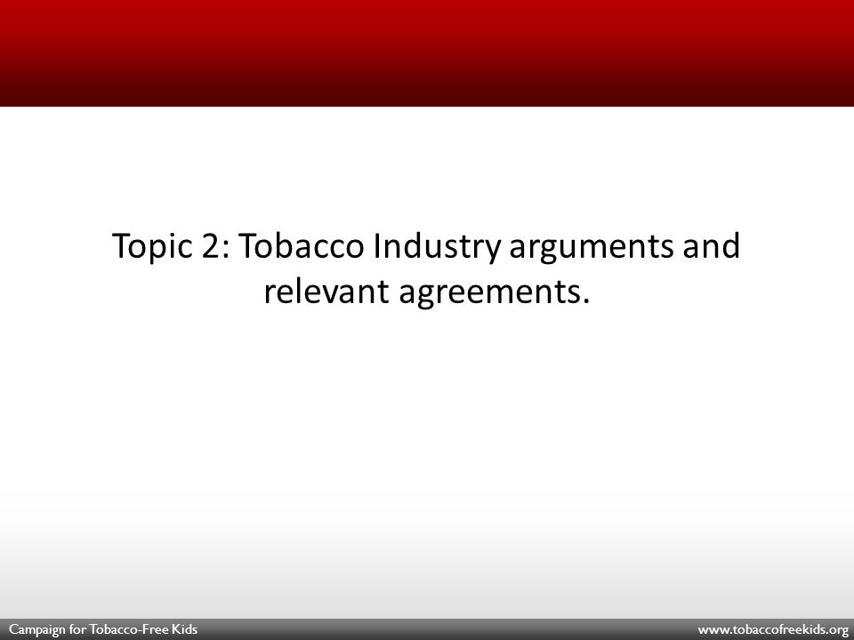 Campaign for Tobacco-Free Kids www.tobaccofreekids.org Topic 2: Tobacco Industry arguments and relevant agreements.