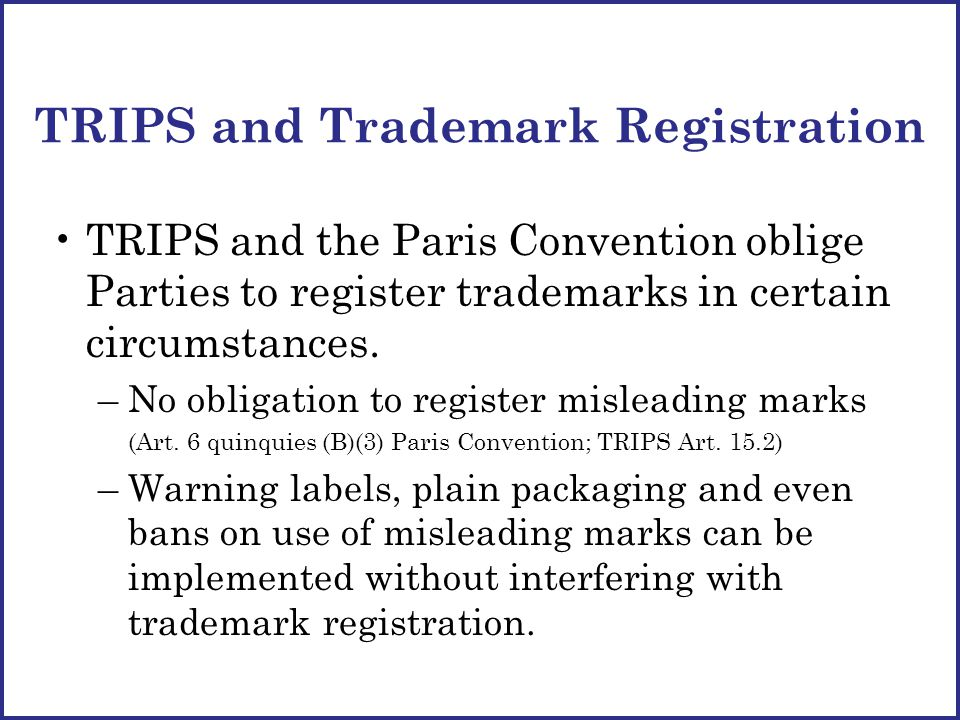 TRIPS and Trademark Registration TRIPS and the Paris Convention oblige Parties to register trademarks in certain circumstances.