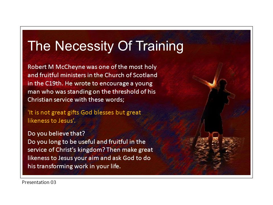 Presentation 03 The Necessity Of Training Robert M McCheyne was one of the most holy and fruitful ministers in the Church of Scotland in the C19th.