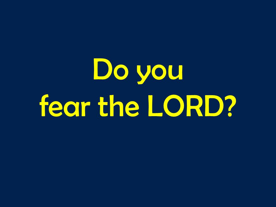 Do you fear the LORD