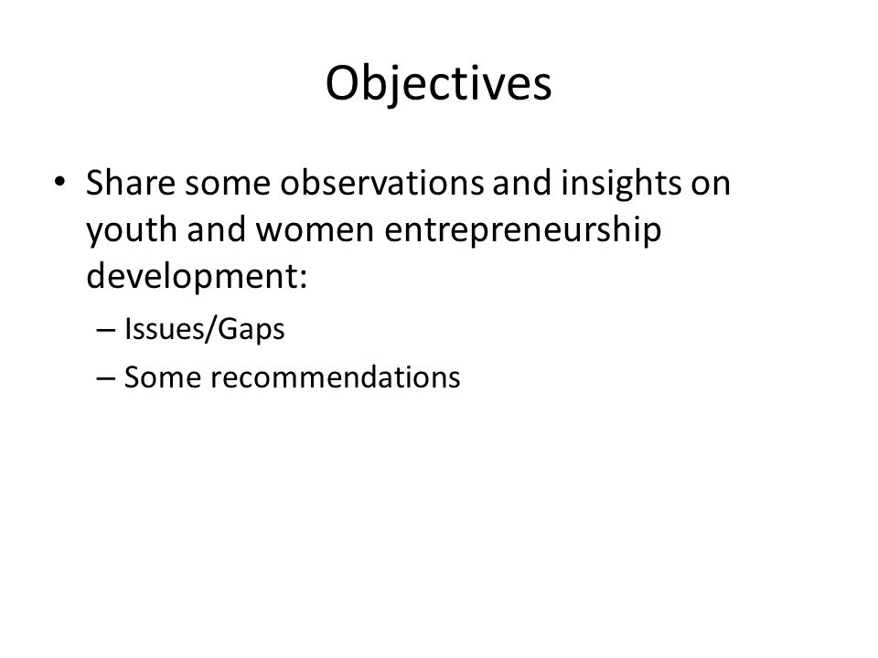 Objectives Share some observations and insights on youth and women entrepreneurship development: – Issues/Gaps – Some recommendations