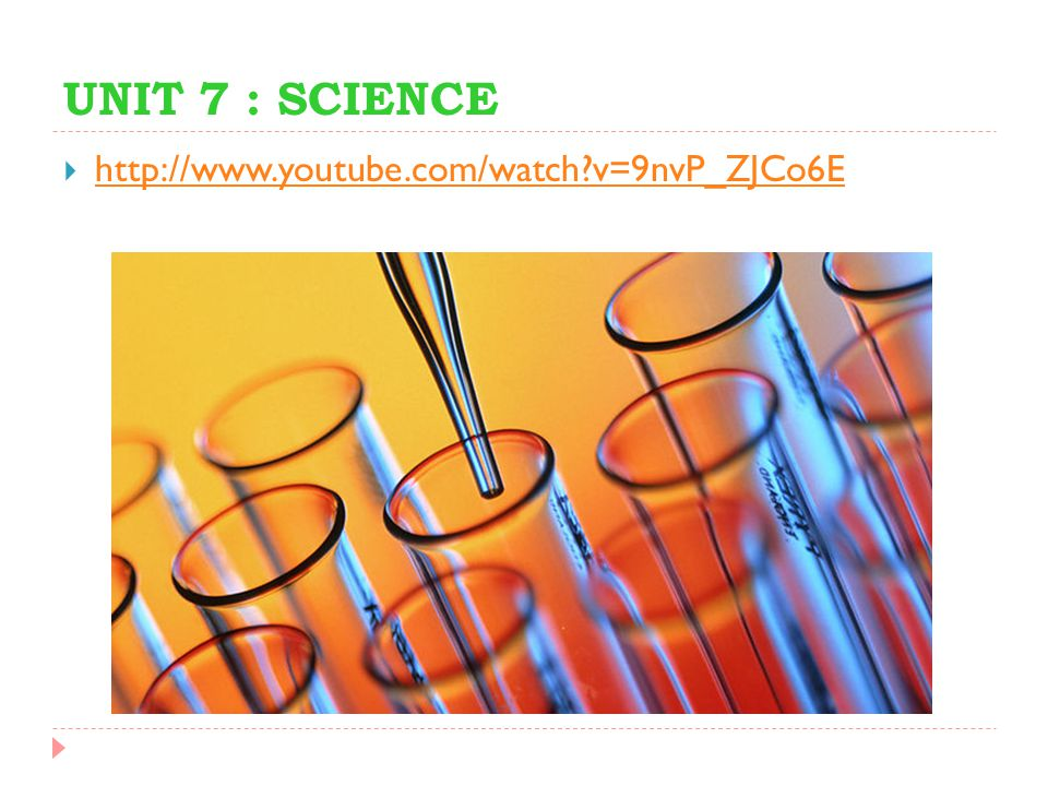 UNIT 7 : SCIENCE  http://www.youtube.com/watch?v=9nvP_ZJCo6E http://www.youtube.com/watch?v=9nvP_ZJCo6E