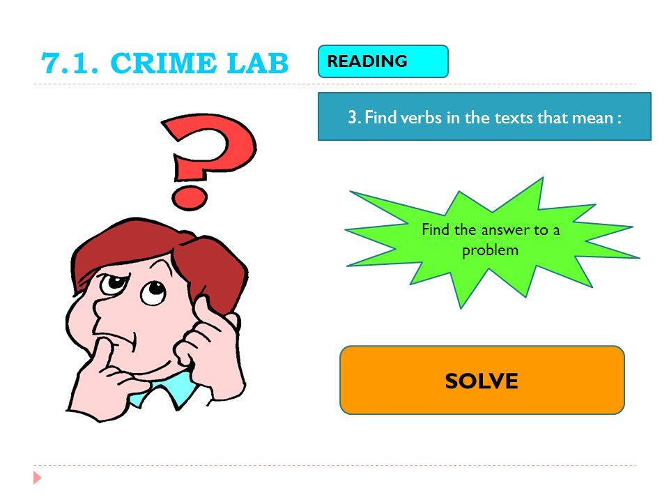 7.1. CRIME LAB READING 3. Find verbs in the texts that mean : Find the answer to a problem SOLVE