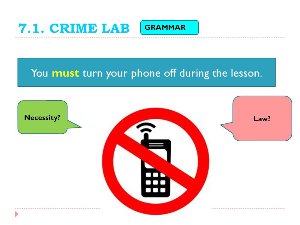 7.1. CRIME LAB You must turn your phone off during the lesson. Law? Necessity? GRAMMAR