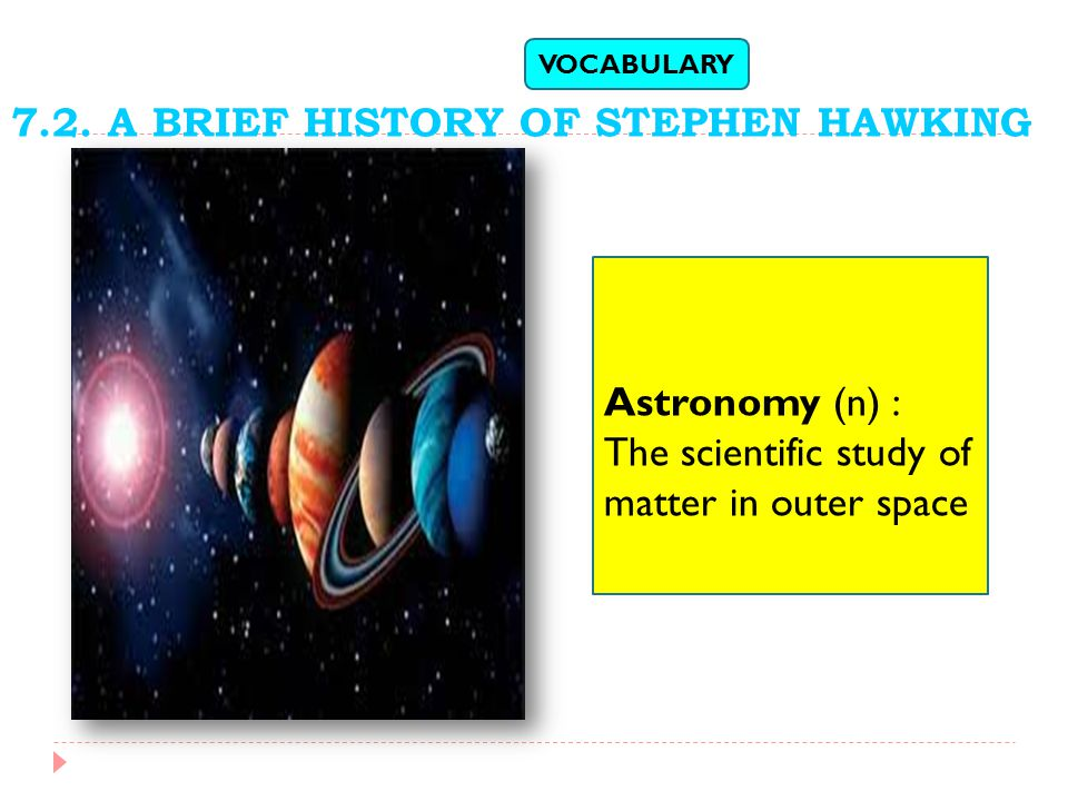 Astronomy (n) : The scientific study of matter in outer space VOCABULARY 7.2.