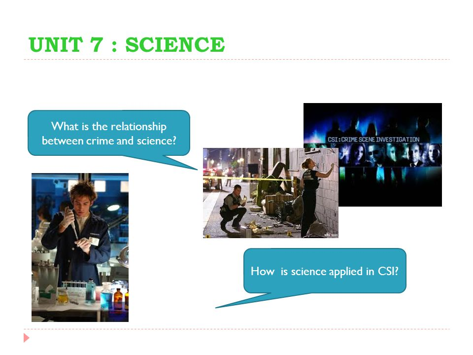 UNIT 7 : SCIENCE What is the relationship between crime and science? How is science applied in CSI?