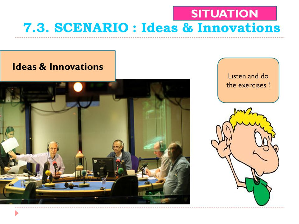 7.3. SCENARIO : Ideas & Innovations SITUATION Ideas & Innovations Listen and do the exercises !