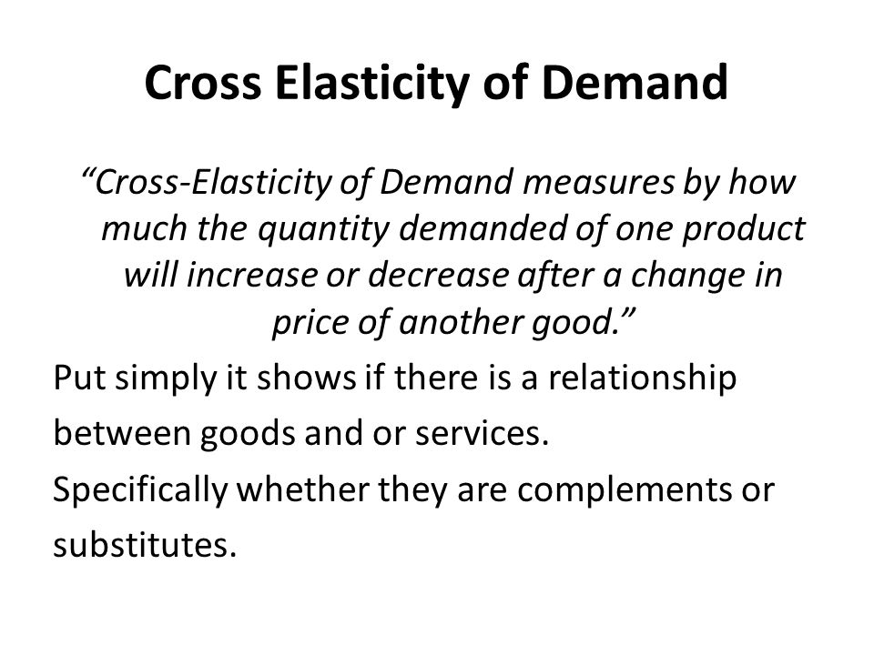 Cross Elasticity of Demand Cross-Elasticity of Demand measures by how much the quantity demanded of one product will increase or decrease after a change in price of another good. Put simply it shows if there is a relationship between goods and or services.