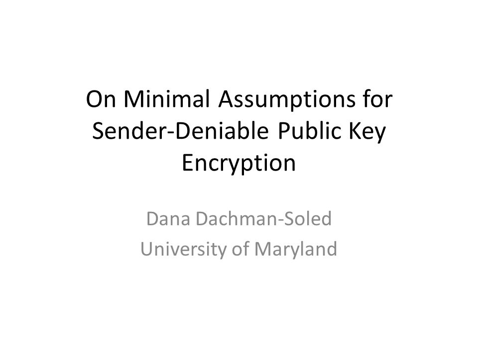 On Minimal Assumptions for Sender-Deniable Public Key Encryption Dana Dachman-Soled University of Maryland