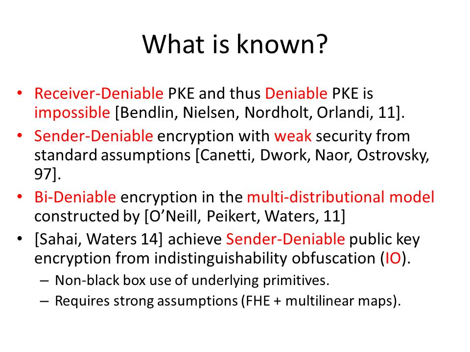 What is known? Receiver-Deniable PKE and thus Deniable PKE is impossible [Bendlin, Nielsen, Nordholt, Orlandi, 11]. Sender-Deniable encryption with we