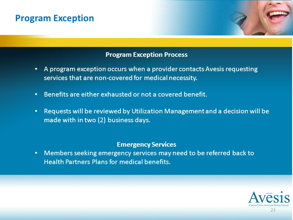 23 Program Exception Program Exception Process A program exception occurs when a provider contacts Avesis requesting services that are non-covered for