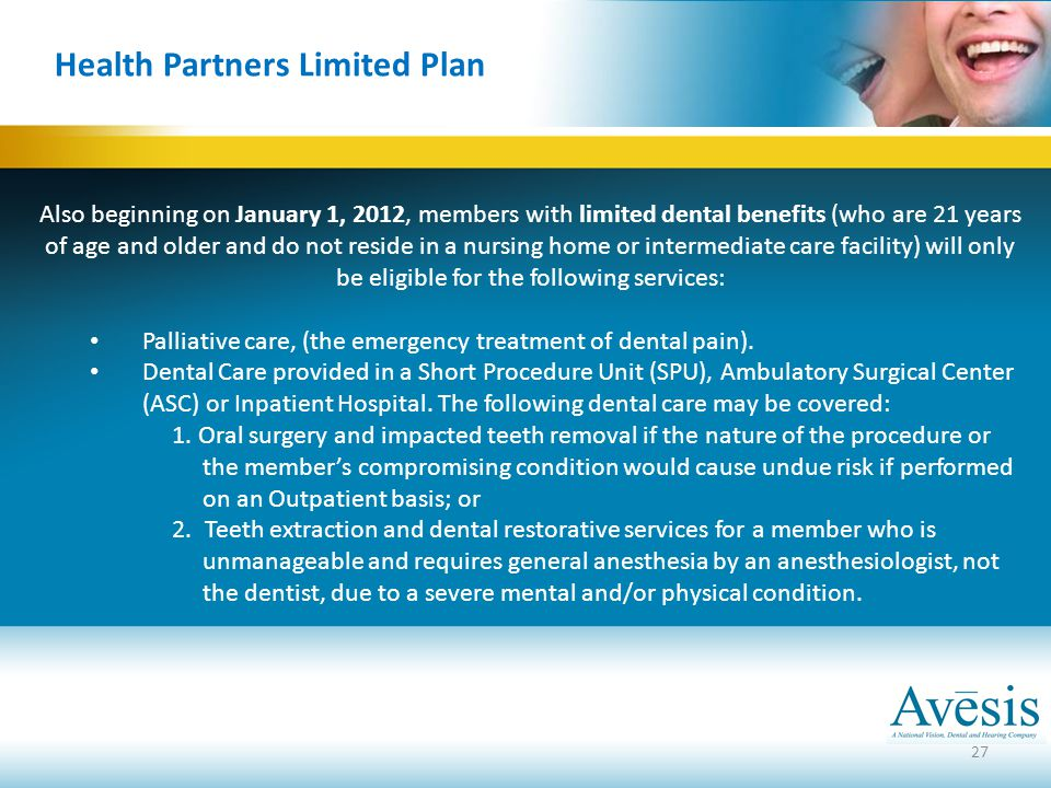 27 Health Partners Limited Plan Also beginning on January 1, 2012, members with limited dental benefits (who are 21 years of age and older and do not