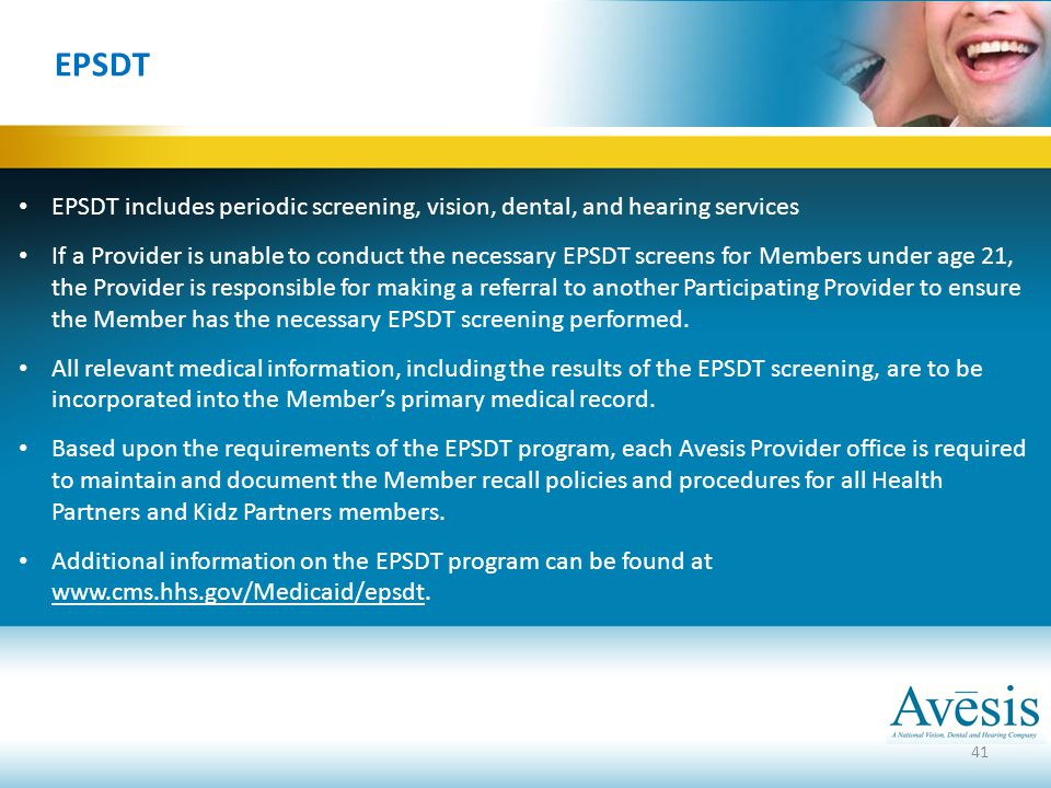 41 EPSDT EPSDT includes periodic screening, vision, dental, and hearing services If a Provider is unable to conduct the necessary EPSDT screens for Me