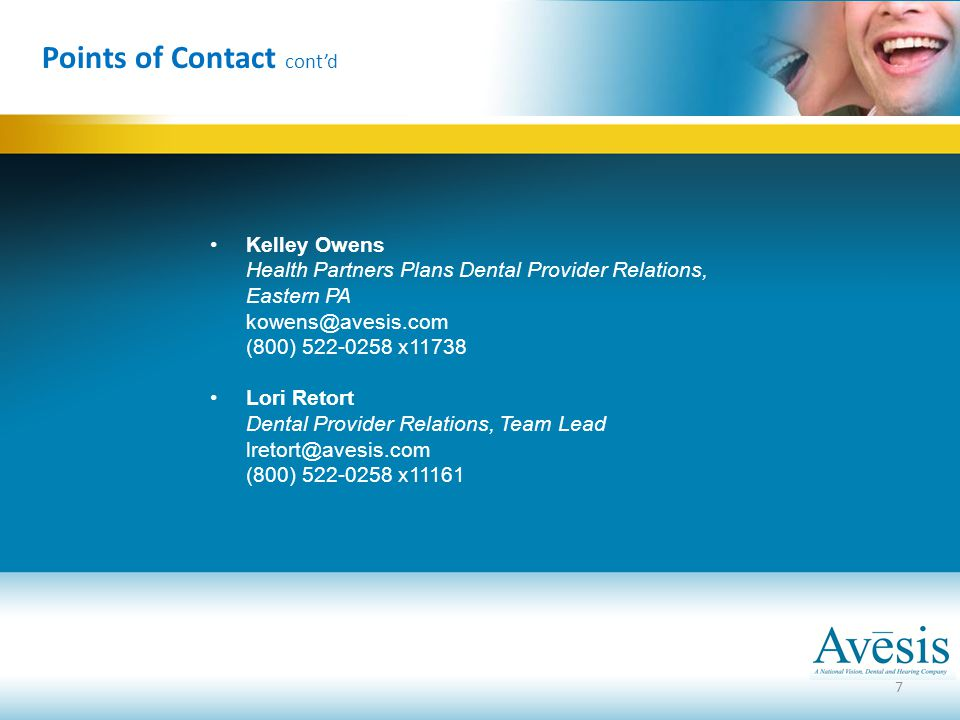 Points of Contact cont'd Kelley Owens Health Partners Plans Dental Provider Relations, Eastern PA kowens@avesis.com (800) 522-0258 x11738 Lori Retort