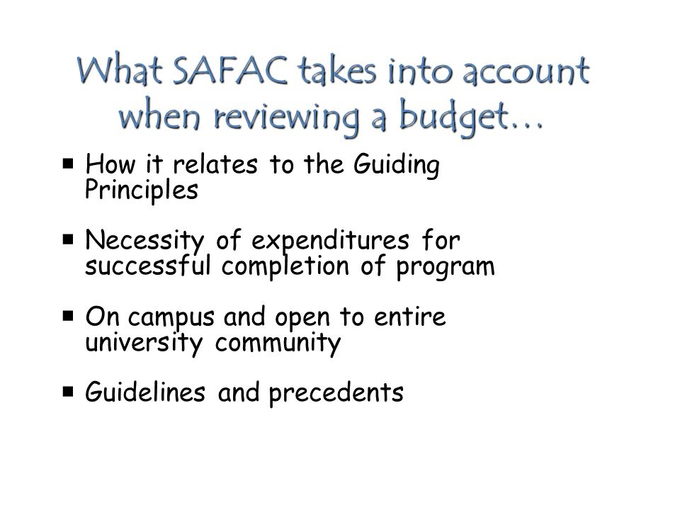What SAFAC takes into account when reviewing a budget…  How it relates to the Guiding Principles  Necessity of expenditures for successful completion of program  On campus and open to entire university community  Guidelines and precedents
