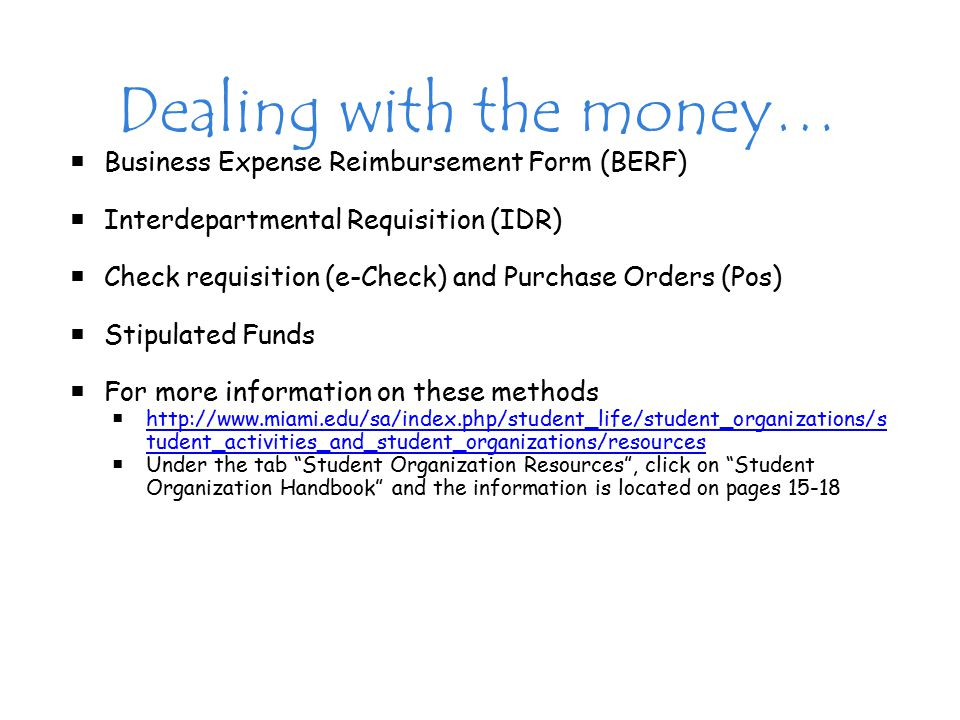 Dealing with the money…  Business Expense Reimbursement Form (BERF)  Interdepartmental Requisition (IDR)  Check requisition (e-Check) and Purchase Orders (Pos)  Stipulated Funds  For more information on these methods  http://www.miami.edu/sa/index.php/student_life/student_organizations/s tudent_activities_and_student_organizations/resources http://www.miami.edu/sa/index.php/student_life/student_organizations/s tudent_activities_and_student_organizations/resources  Under the tab Student Organization Resources , click on Student Organization Handbook and the information is located on pages 15-18