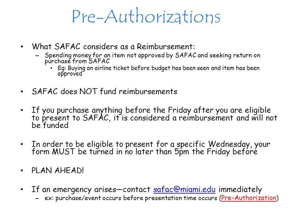 Pre-Authorizations What SAFAC considers as a Reimbursement: – Spending money for an item not approved by SAFAC and seeking return on purchase from SAFAC Eg: Buying an airline ticket before budget has been seen and item has been approved SAFAC does NOT fund reimbursements If you purchase anything before the Friday after you are eligible to present to SAFAC, it is considered a reimbursement and will not be funded In order to be eligible to present for a specific Wednesday, your form MUST be turned in no later than 5pm the Friday before PLAN AHEAD.