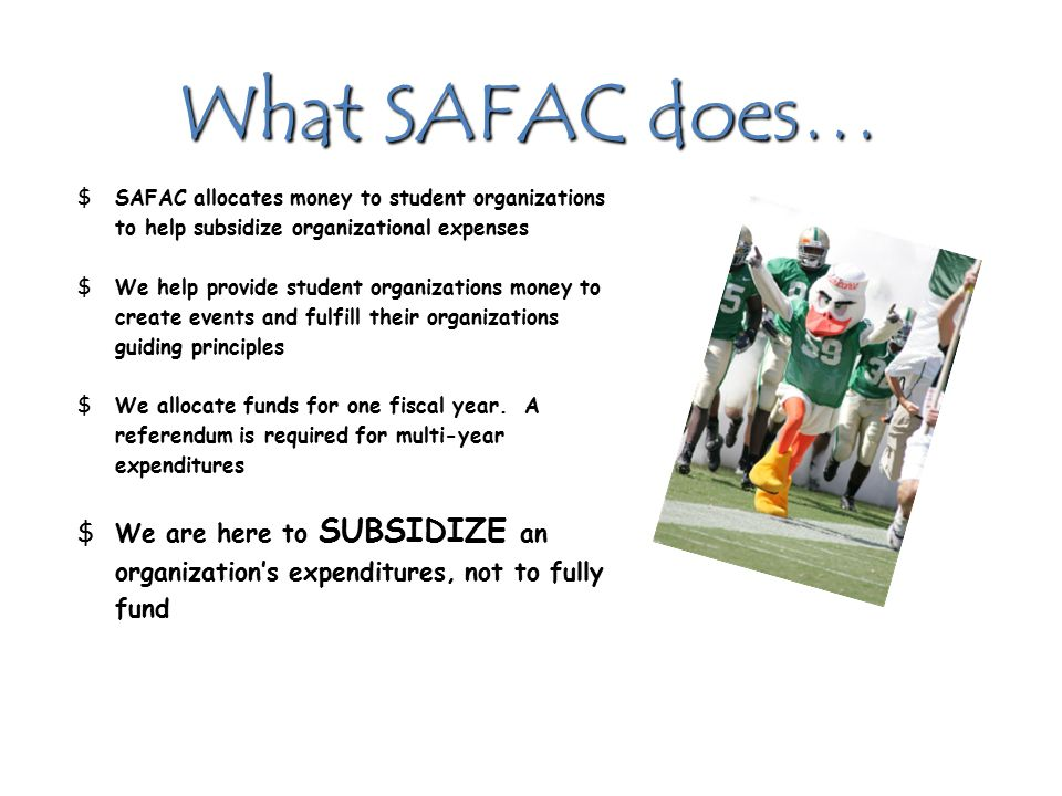 What SAFAC does… $SAFAC allocates money to student organizations to help subsidize organizational expenses $We help provide student organizations money to create events and fulfill their organizations guiding principles $We allocate funds for one fiscal year.