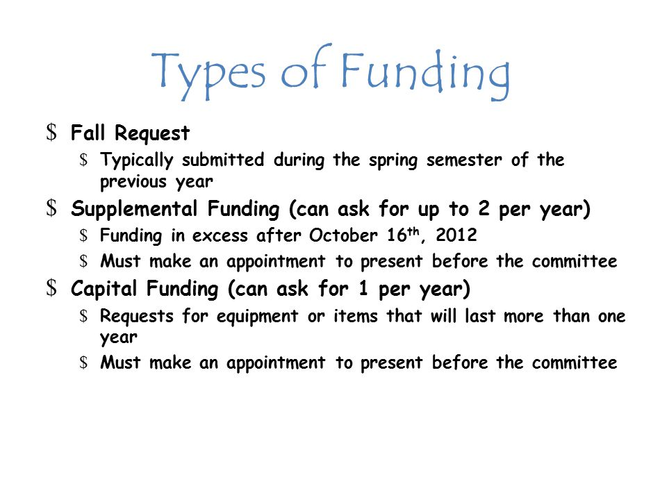 Types of Funding $ Fall Request $ Typically submitted during the spring semester of the previous year $ Supplemental Funding (can ask for up to 2 per year) $ Funding in excess after October 16 th, 2012 $ Must make an appointment to present before the committee $ Capital Funding (can ask for 1 per year) $ Requests for equipment or items that will last more than one year $ Must make an appointment to present before the committee