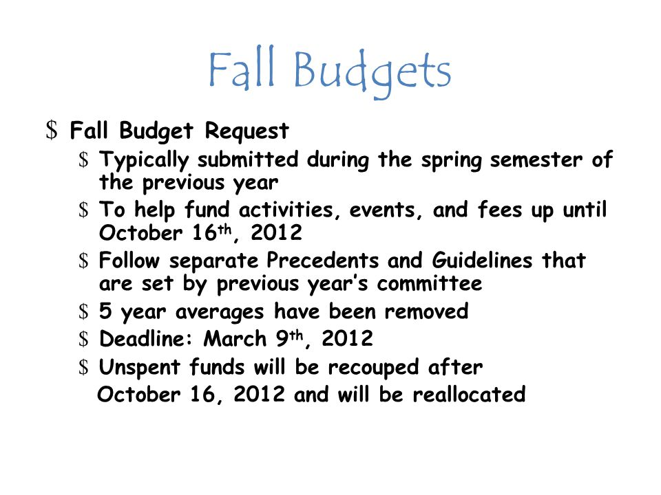 Fall Budgets $ Fall Budget Request $ Typically submitted during the spring semester of the previous year $ To help fund activities, events, and fees up until October 16 th, 2012 $ Follow separate Precedents and Guidelines that are set by previous year's committee $ 5 year averages have been removed $ Deadline: March 9 th, 2012 $ Unspent funds will be recouped after October 16, 2012 and will be reallocated