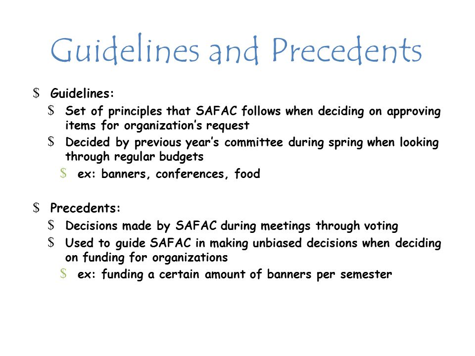 Guidelines and Precedents $ Guidelines: $ Set of principles that SAFAC follows when deciding on approving items for organization's request $ Decided by previous year's committee during spring when looking through regular budgets $ ex: banners, conferences, food $ Precedents: $ Decisions made by SAFAC during meetings through voting $ Used to guide SAFAC in making unbiased decisions when deciding on funding for organizations $ ex: funding a certain amount of banners per semester