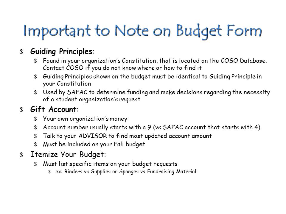 Important to Note on Budget Form $ Guiding Principles: $ Found in your organization's Constitution, that is located on the COSO Database. Contact COSO