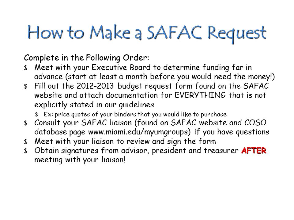 How to Make a SAFAC Request Complete in the Following Order: $ Meet with your Executive Board to determine funding far in advance (start at least a month before you would need the money!) $ Fill out the 2012-2013 budget request form found on the SAFAC website and attach documentation for EVERYTHING that is not explicitly stated in our guidelines $ Ex: price quotes of your binders that you would like to purchase $ Consult your SAFAC liaison (found on SAFAC website and COSO database page www.miami.edu/myumgroups) if you have questions $ Meet with your liaison to review and sign the form AFTER $ Obtain signatures from advisor, president and treasurer AFTER meeting with your liaison!