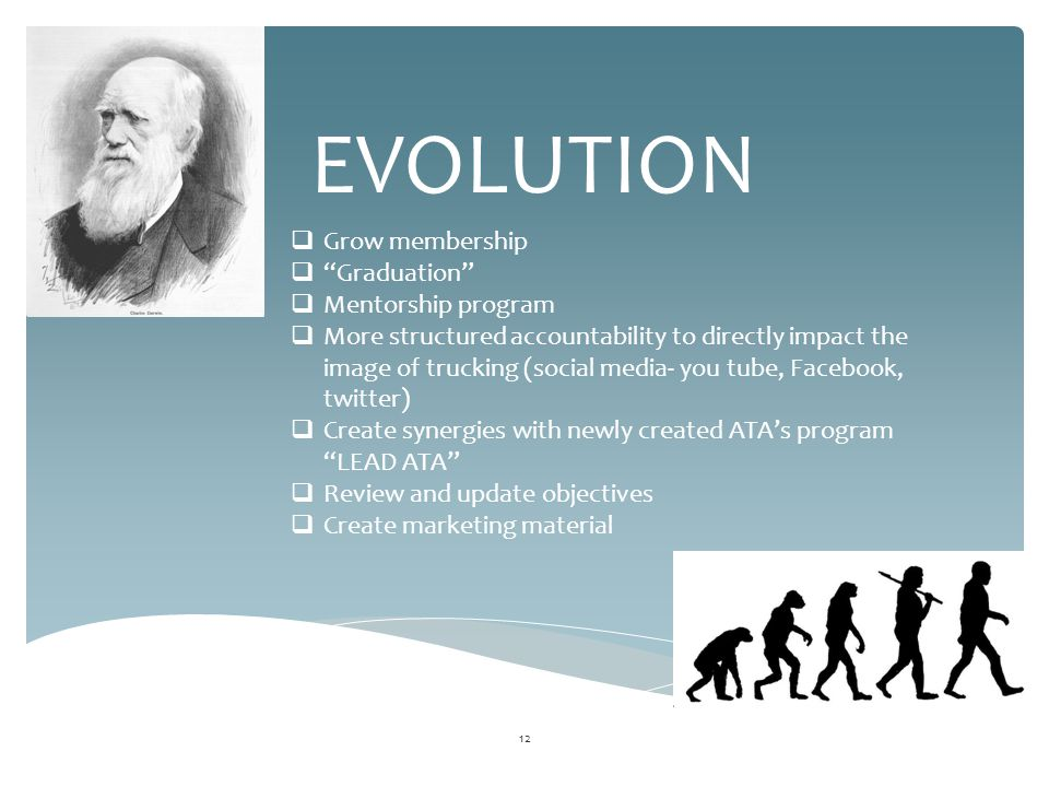 12 EVOLUTION  Grow membership  Graduation  Mentorship program  More structured accountability to directly impact the image of trucking (social media- you tube, Facebook, twitter)  Create synergies with newly created ATA's program LEAD ATA  Review and update objectives  Create marketing material