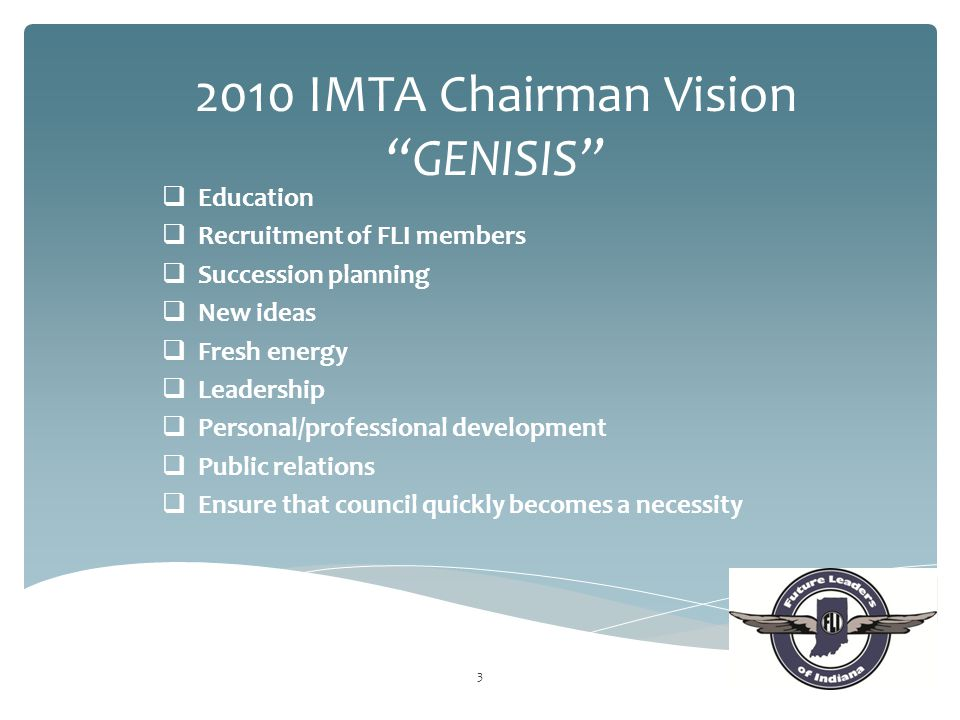  Education  Recruitment of FLI members  Succession planning  New ideas  Fresh energy  Leadership  Personal/professional development  Public relations  Ensure that council quickly becomes a necessity 3 2010 IMTA Chairman Vision GENISIS