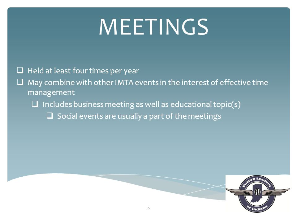 6 MEETINGS  Held at least four times per year  May combine with other IMTA events in the interest of effective time management  Includes business m