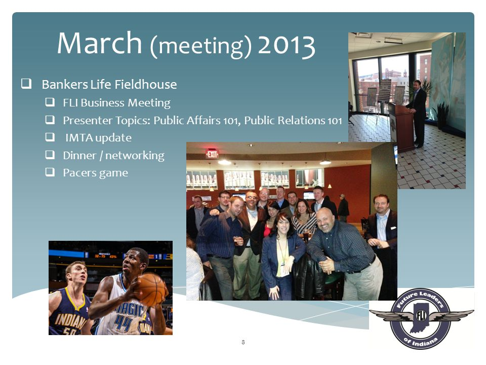 8 March (meeting) 2013  Bankers Life Fieldhouse  FLI Business Meeting  Presenter Topics: Public Affairs 101, Public Relations 101  IMTA update  D