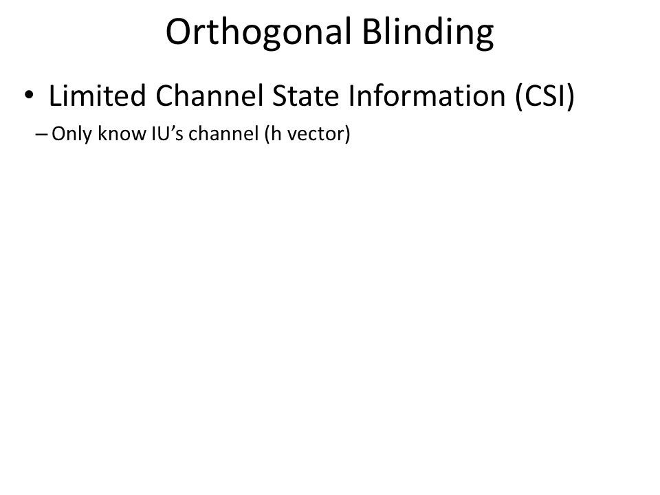 Orthogonal Blinding Limited Channel State Information (CSI) – Only know IU's channel (h vector)