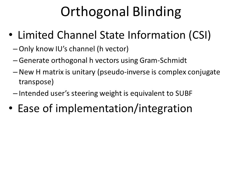 Orthogonal Blinding Limited Channel State Information (CSI) – Only know IU's channel (h vector) – Generate orthogonal h vectors using Gram-Schmidt – New H matrix is unitary (pseudo-inverse is complex conjugate transpose) – Intended user's steering weight is equivalent to SUBF Ease of implementation/integration