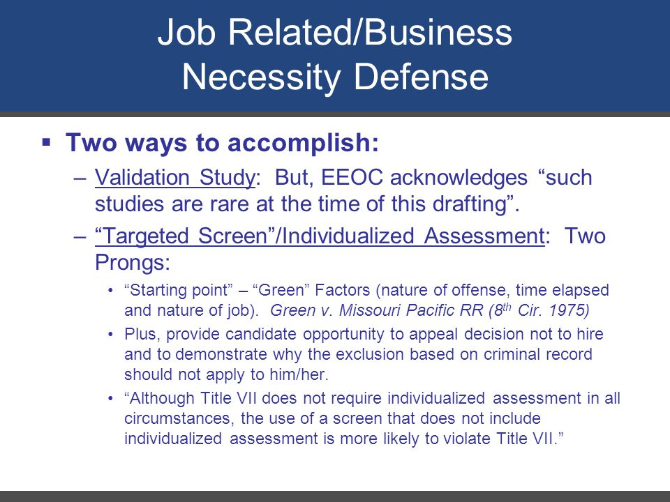 """Job Related/Business Necessity Defense  Two ways to accomplish: –Validation Study: But, EEOC acknowledges """"such studies are rare at the time of this"""