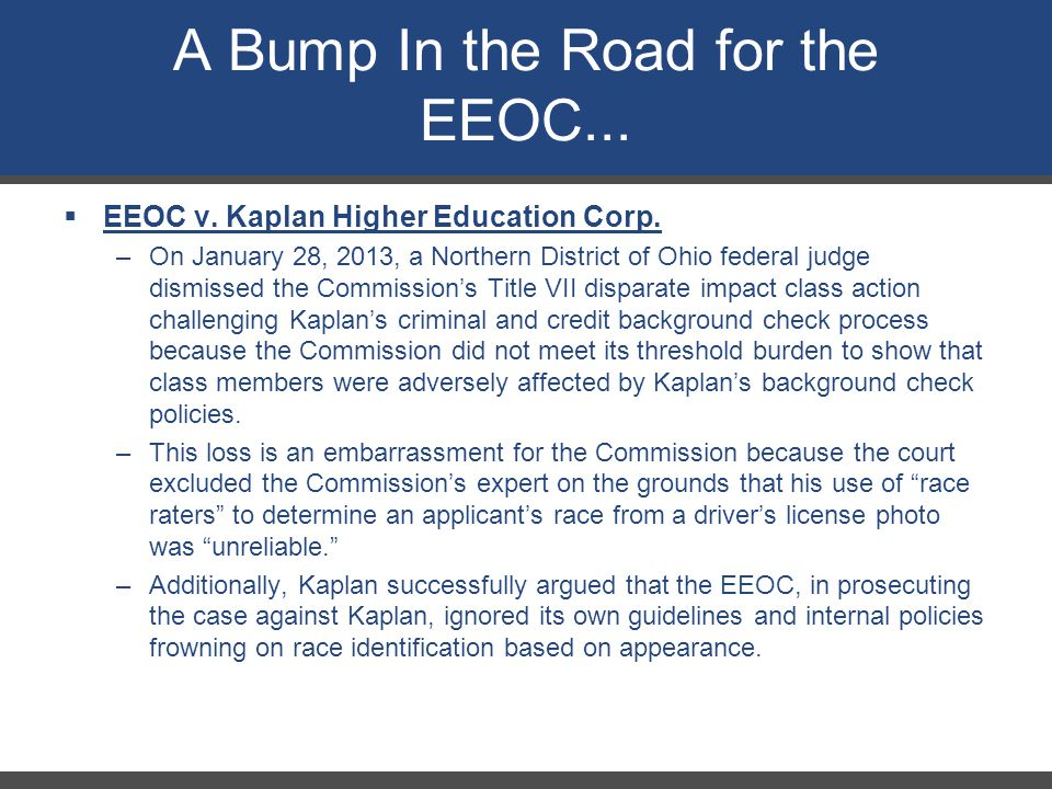 A Bump In the Road for the EEOC...  EEOC v. Kaplan Higher Education Corp. –On January 28, 2013, a Northern District of Ohio federal judge dismissed t