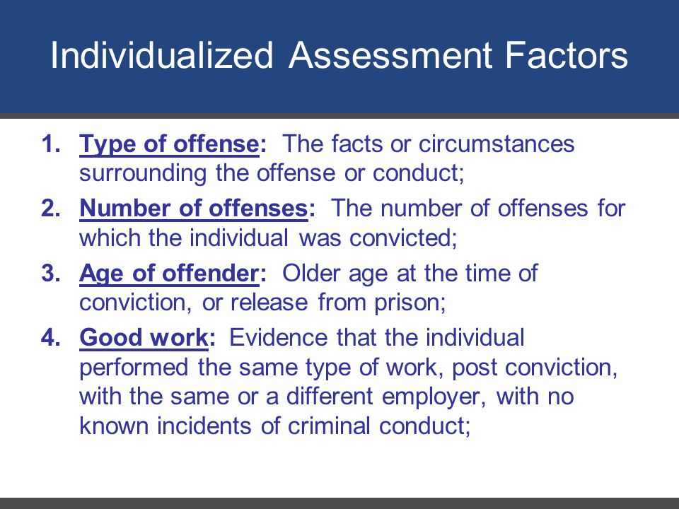 Individualized Assessment Factors 1.Type of offense: The facts or circumstances surrounding the offense or conduct; 2.Number of offenses: The number of offenses for which the individual was convicted; 3.Age of offender: Older age at the time of conviction, or release from prison; 4.Good work: Evidence that the individual performed the same type of work, post conviction, with the same or a different employer, with no known incidents of criminal conduct;