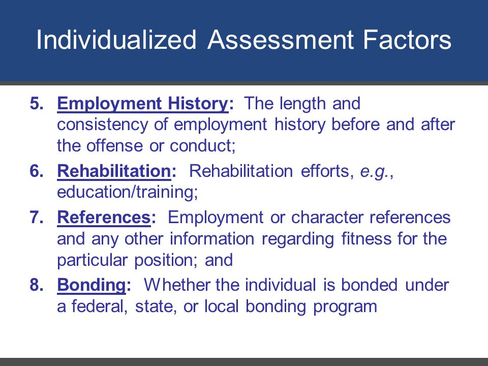 Individualized Assessment Factors 5.Employment History: The length and consistency of employment history before and after the offense or conduct; 6.Rehabilitation: Rehabilitation efforts, e.g., education/training; 7.References: Employment or character references and any other information regarding fitness for the particular position; and 8.Bonding: Whether the individual is bonded under a federal, state, or local bonding program